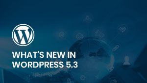 All You Need To Know About WordPress 5.3 – New Features Of It